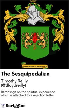 The Sesquipedalian by Timothy Reilly (@tlloydreilly) https://scriggler.com/detailPost/story/119805 Ramblings on the spiritual experience which is attached to a rejection letter
