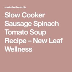 Slow Cooker Sausage Spinach Tomato Soup Recipe – New Leaf Wellness