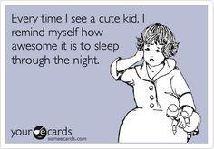 LOL  Unfortunately I don't get to sleep through the night yet.