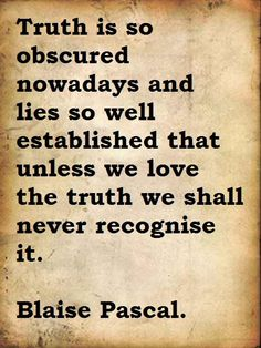 Truth is so obscured nowadays and lies so well established that unless we love the truth we shall never recognise it. ~Blaise Pascal