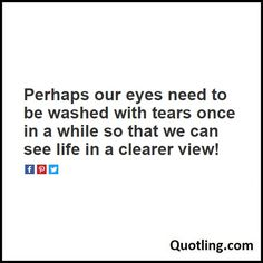 Perhaps our eyes need to be washed with tears once in a while so that we can see life in a clearer view - Sad Quote