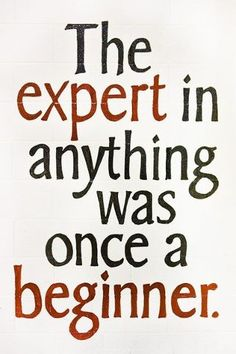 Remember when you didn't know how to ride a bike?  Cook?  Tie a tie?  Play an instrument?  Read?  Swim?  Play a sport?  So why do we now resist learning new things?  Why do we think that we need to be experts from the very beginning?  Relax and remember:  The expert in anything was once a beginner!
