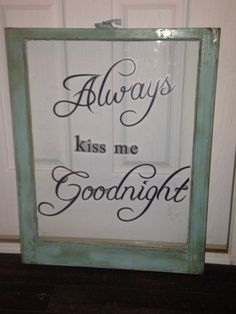 Always Kiss me Goodnight - single pane window available at www.countryqueenscraftythings. com