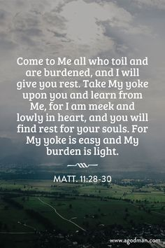 Matt. 11:28-30 Come to Me all who toil and are burdened, and I will give you rest. Take My yoke upon you and learn from Me, for I am meek and lowly in heart, and you will find rest for your souls. For My yoke is easy and My burden is light. #Bible #Verse #Scripture quoted at www.agodman.com