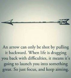 An arrow can only be shot by pulling it backwards. When life is dragging you back with difficulties, it means it's going to launch you into something great. So just focus and keep aiming.                                                                                                                                                                                 More