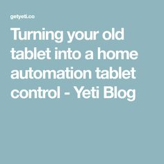 Turning your old tablet into a home automation tablet control - Yeti Blog