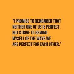 I promise to remember that neither one of us is perfect, but strive to remind myself of the ways we are perfect for each other