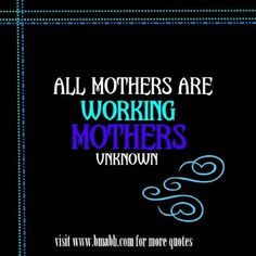 Inspirational mother quotes sayings picture on www.bmabh.com -All mothers are working mothers. Follow us on pinterest at https://www.pinterest.com/bmabh/ for more awesome quotes.