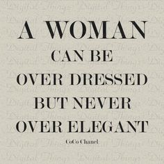 A woman can be overdressed but never over elegant.