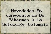 http://tecnoautos.com/wp-content/uploads/imagenes/tendencias/thumbs/novedades-en-convocatoria-de-pekerman-a-la-seleccion-colombia.jpg Convocados Seleccion Colombia. Novedades en convocatoria de Pékerman a la Selección Colombia, Enlaces, Imágenes, Videos y Tweets - http://tecnoautos.com/actualidad/convocados-seleccion-colombia-novedades-en-convocatoria-de-pekerman-a-la-seleccion-colombia/