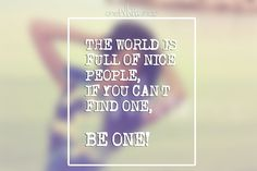 The world is full of nice people, if you can't find one - be one! #quotes
