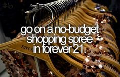 Bucket List: go on a no-budget shopping spree in forever 21