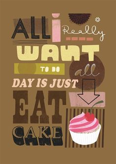 We really really want to eat cake all day!