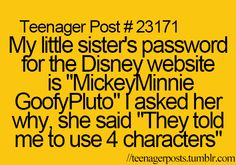 """My little sister's password for the Disney website is """"MickeyMinnieGoofyPluto"""" I asked her why, she said """"They told me to use 4 characters"""""""