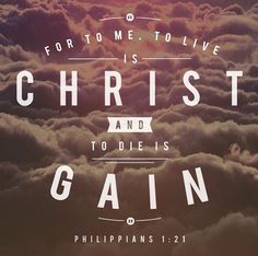 For to me to live is Christ and to die is gain. Philippians 1:21 by godsoneliners