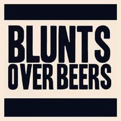 Blunts over beer