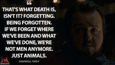 Samwell Tarly: That's what death is, isn't it? Being forgotten. If we forget where we've been and what we've done, we're not men anymore. Just animals. Game Of Thrones Tv, Game Of Thrones Quotes, Tv Show Quotes, Tv Shows, Forget, Death, Animals, Men, Animales