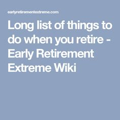 Long list of things to do when you retire - Early Retirement Extreme Wiki