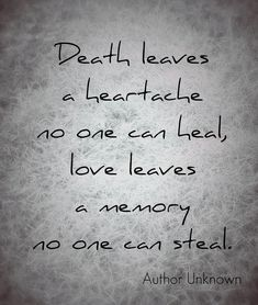 death leaves a heartache no one can heal, love leaves a memory no one can steal-author unknown