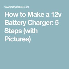 How to Make a 12v Battery Charger: 5 Steps (with Pictures)
