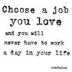 Choose a job you love and you will never have to work a day in your life.  -Confucius-