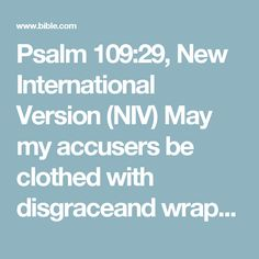 Psalm 109:29, New International Version (NIV) May my accusers be clothed with disgraceand wrapped in shame as in a cloak.