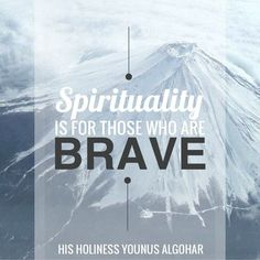 Spirituality is for those who are brave .- His Holiness Younus AlGohar
