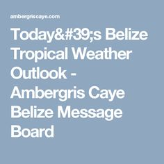 Today's Belize Tropical Weather Outlook - Ambergris Caye Belize Message Board