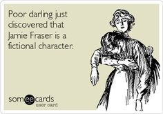 Poor darling just discovered that Jamie Fraser is a fictional character.