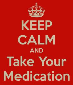 Keep calm and take your medication.  (If I could keep calm I wouldn't NEED medication)
