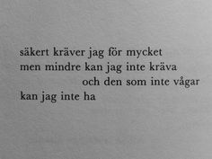 I guess I demand too much / but lesser won't do / and he who does not dare / I can not have (Märta Tikkanen) More Than Words, Some Words, Swedish Quotes, Best Quotes, Love Quotes, Words Quotes, Sayings, It Gets Better, Word Up