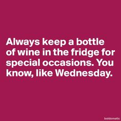 So that's why there's always my favorite wine in the fridge! Lol...
