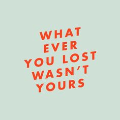 What ever you lost wasn't yours! Credi