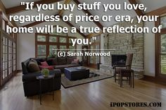 If you buy stuff you love,regardless of price or era,your  home will be a true reflection of you. (c) Sarah Norwood #furniture #furnishings #furnituredesign #furnituremakeover #furniturestore #interior #interiordesign #home #homedecor #homedesign #homedecorating #homedecorideas #design #decor #decorideas #layout #house #beautifulinteriors #dreamhome #decoraccents #decortips #designtips #shopping #shoppingonline #onlineshopping #ipopstores