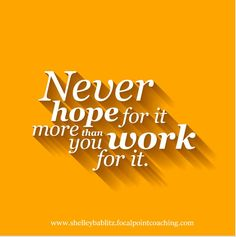 Never hope for it more than you work for it.  #FocalPointYEG #FocalPointEdmonton #CoachShelley