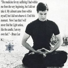 """The medicine for my suffering I had within me from the very beginning, but I did not take it. My ailment came from within myself, but I did not observe it. Until this moment. Now I see that I will never find the Light unless, like the candle, I am my own fuel."" ~ Bruce Lee"