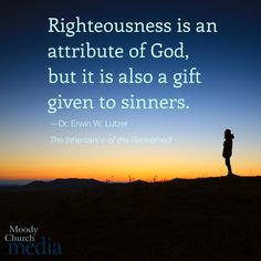Righteousness is an attribute of God, but it is also a gift given to sinners.—Dr. Erwin W. Lutzer