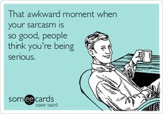 That awkward moment when your sarcasm is so good, people think you're being serious.