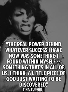 """Tina Turner quote: """"The real power behind whatever success I have now was something I found within myself.. Something that's in all of us I think, a little piece of God just waiting to be discovered."""""""