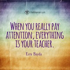 When You Really Pay Attention Everything is Your Teacher via @lifeadvancer | http://ift.tt/1OwBiCk