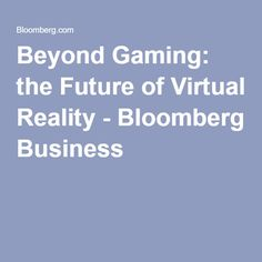 Beyond Gaming: the Future of Virtual Reality - Bloomberg Business Bloomberg Business, Virtual Reality Videos, Gaming, Future, Videogames, Future Tense, Game