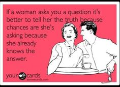 """If a woman asks you a question it's better to tell her the truth because chances are she's asking because she already knows the answer."""
