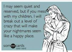 This might be funny, but it's true. Do NOT mess with my children!