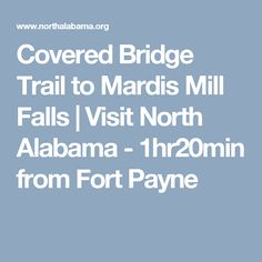 Covered Bridge Trail to Mardis Mill Falls |Visit North Alabama - 1hr20min from Fort Payne