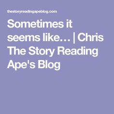 Sometimes it seems like…   Chris The Story Reading Ape's Blog