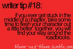 Writer Tip #18  If you ever get stuck in the middle of a chapter, take some time to flesh your character out a little bit better. (more) Together you will find your way around the roadblocks.