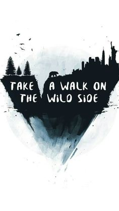 Take a walk on the wild side~