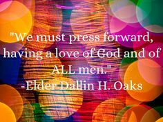 """We must press forward, having a love of God and of ALL men."" From Elder Dallin H. Oaks's October 2014 General Conference Address. #ldsconf #SummerBookOfMormonProject"