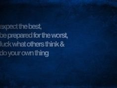 Expect the best, be prepared for the worst, fuck what others think, and do your own thing.