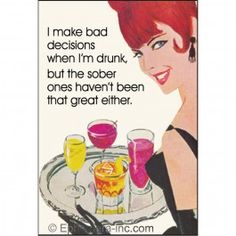 I make bad decisions when I'm drunk, but the sober ones haven't been that great either.